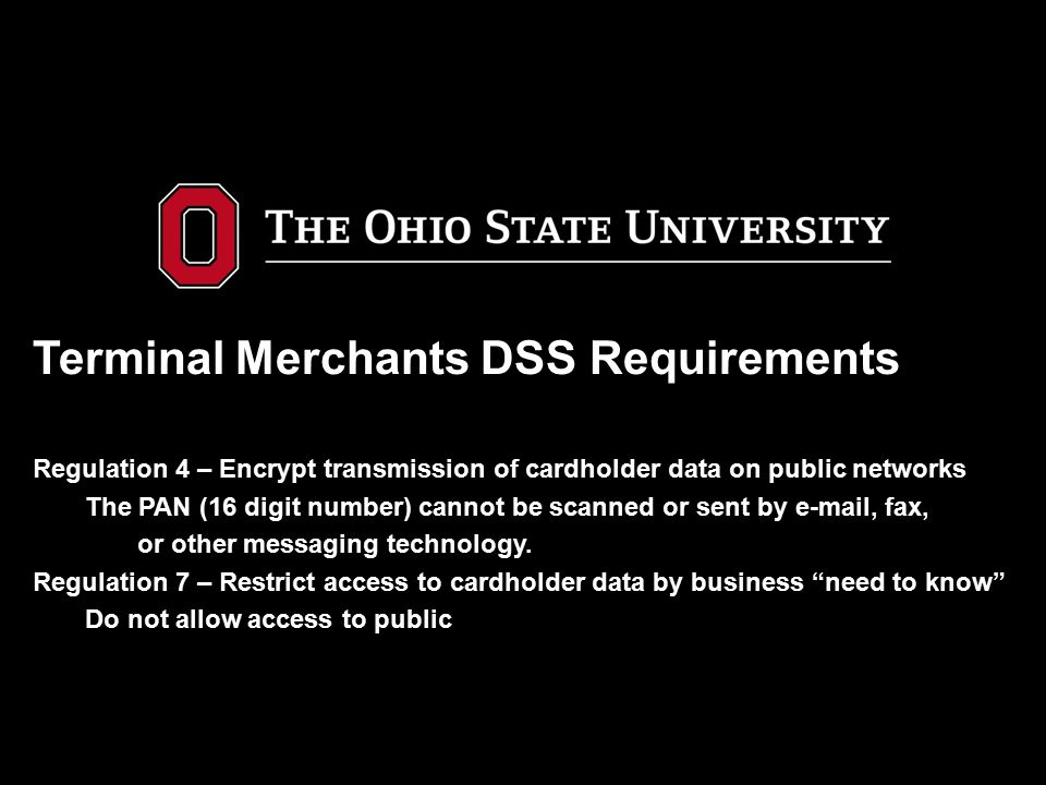 Terminal Merchants DSS Requirements Regulation 4 – Encrypt transmission of cardholder data on public networks The PAN (16 digit number) cannot be scan