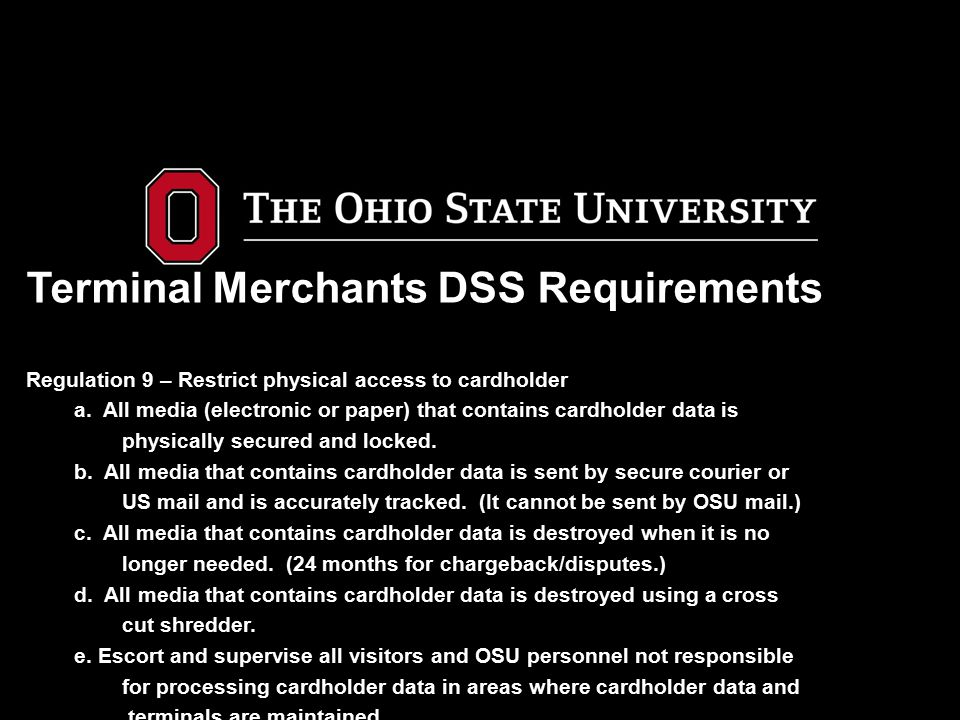 Terminal Merchants DSS Requirements Regulation 9 – Restrict physical access to cardholder a. All media (electronic or paper) that contains cardholder