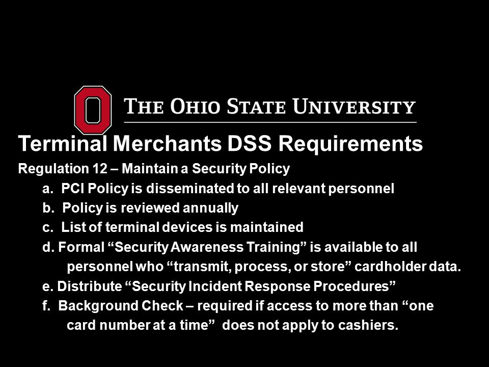 Terminal Merchants DSS Requirements Regulation 12 – Maintain a Security Policy a. PCI Policy is disseminated to all relevant personnel b. Policy is re