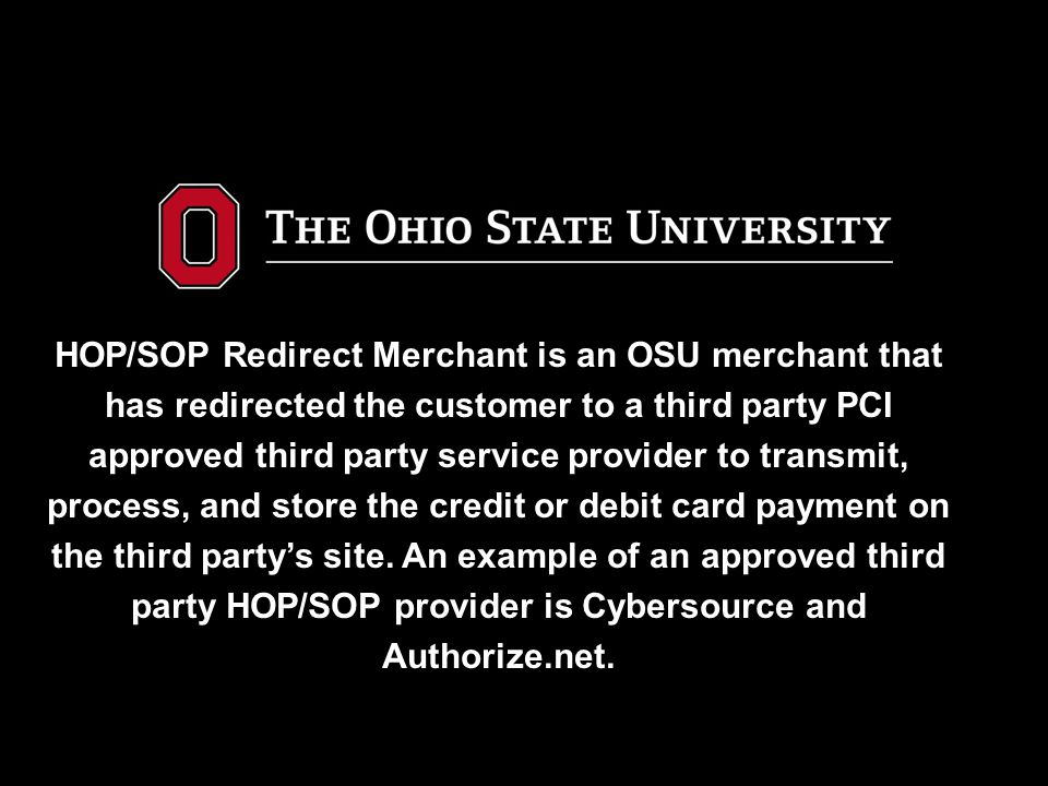 HOP/SOP Redirect Merchant is an OSU merchant that has redirected the customer to a third party PCI approved third party service provider to transmit,