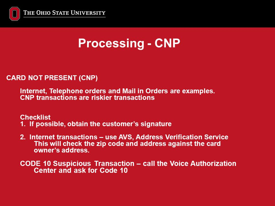 CARD NOT PRESENT (CNP) Internet, Telephone orders and Mail in Orders are examples. CNP transactions are riskier transactions Checklist 1. If possible,