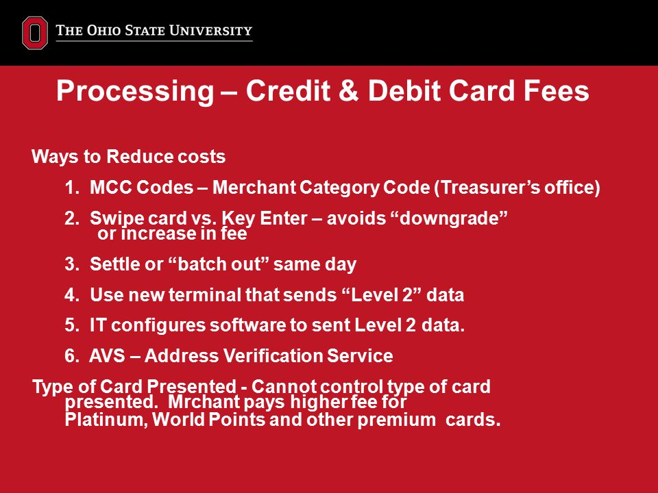 """Ways to Reduce costs 1. MCC Codes – Merchant Category Code (Treasurer's office) 2. Swipe card vs. Key Enter – avoids """"downgrade"""" or increase in fee 3."""