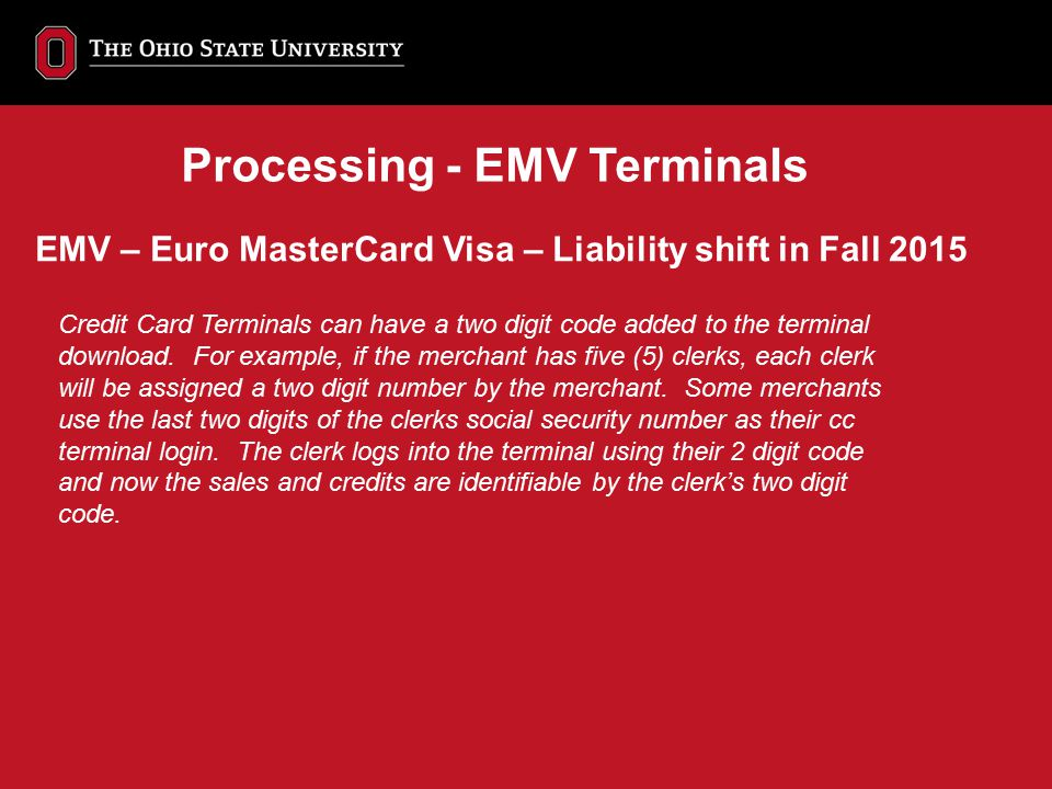 EMV – Euro MasterCard Visa – Liability shift in Fall 2015 Processing - EMV Terminals Credit Card Terminals can have a two digit code added to the term