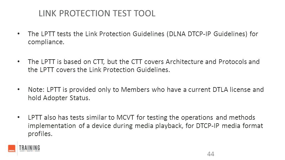 LINK PROTECTION TEST TOOL The LPTT tests the Link Protection Guidelines (DLNA DTCP-IP Guidelines) for compliance. The LPTT is based on CTT, but the CT