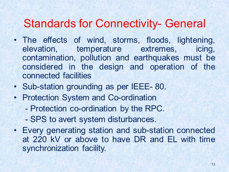Standards for Connectivity- General The effects of wind, storms, floods, lightening, elevation, temperature extremes, icing, contamination, pollution and earthquakes must be considered in the design and operation of the connected facilities Sub-station grounding as per IEEE- 80.