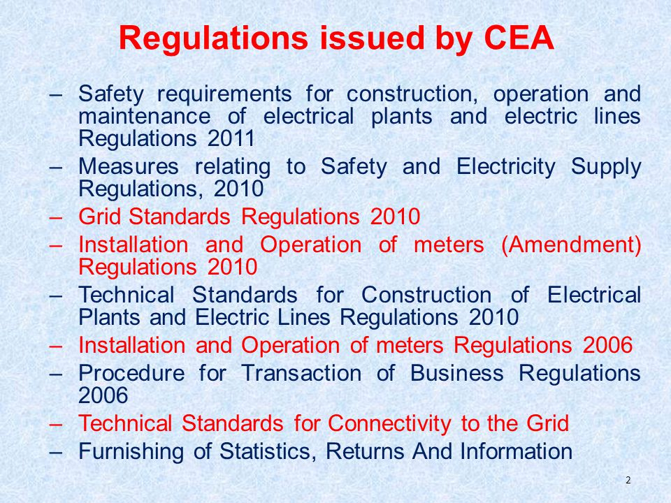 Regulations issued by CEA –Safety requirements for construction, operation and maintenance of electrical plants and electric lines Regulations 2011 –Measures relating to Safety and Electricity Supply Regulations, 2010 –Grid Standards Regulations 2010 –Installation and Operation of meters (Amendment) Regulations 2010 –Technical Standards for Construction of Electrical Plants and Electric Lines Regulations 2010 –Installation and Operation of meters Regulations 2006 –Procedure for Transaction of Business Regulations 2006 –Technical Standards for Connectivity to the Grid –Furnishing of Statistics, Returns And Information 2