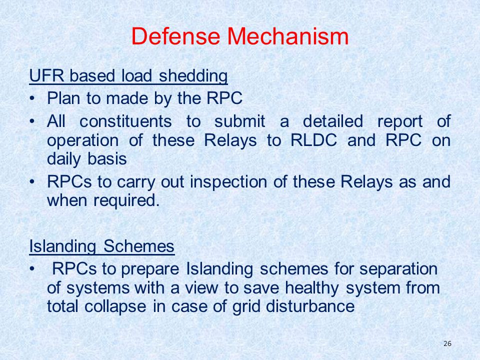 Defense Mechanism UFR based load shedding Plan to made by the RPC All constituents to submit a detailed report of operation of these Relays to RLDC and RPC on daily basis RPCs to carry out inspection of these Relays as and when required.