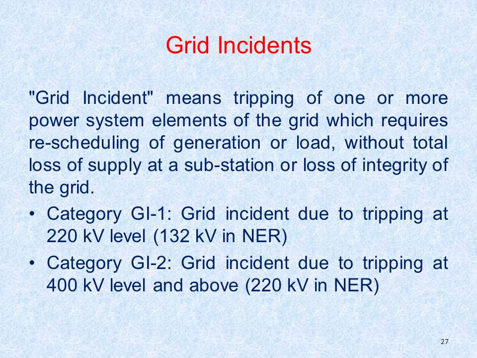 Grid Incidents Grid Incident means tripping of one or more power system elements of the grid which requires re-scheduling of generation or load, without total loss of supply at a sub-station or loss of integrity of the grid.