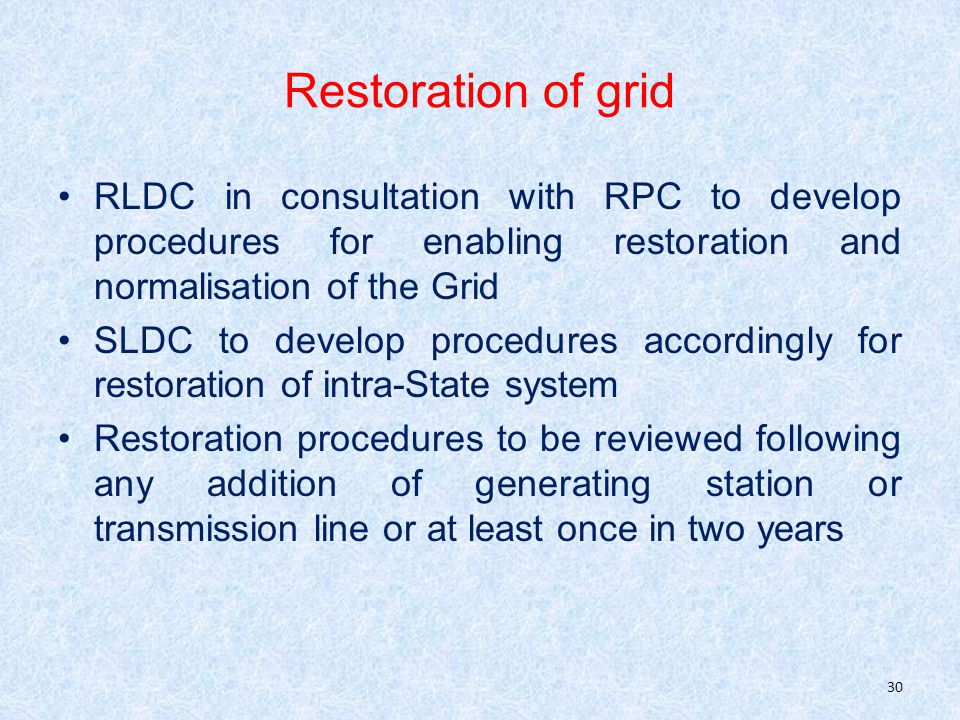Restoration of grid RLDC in consultation with RPC to develop procedures for enabling restoration and normalisation of the Grid SLDC to develop procedures accordingly for restoration of intra-State system Restoration procedures to be reviewed following any addition of generating station or transmission line or at least once in two years 30