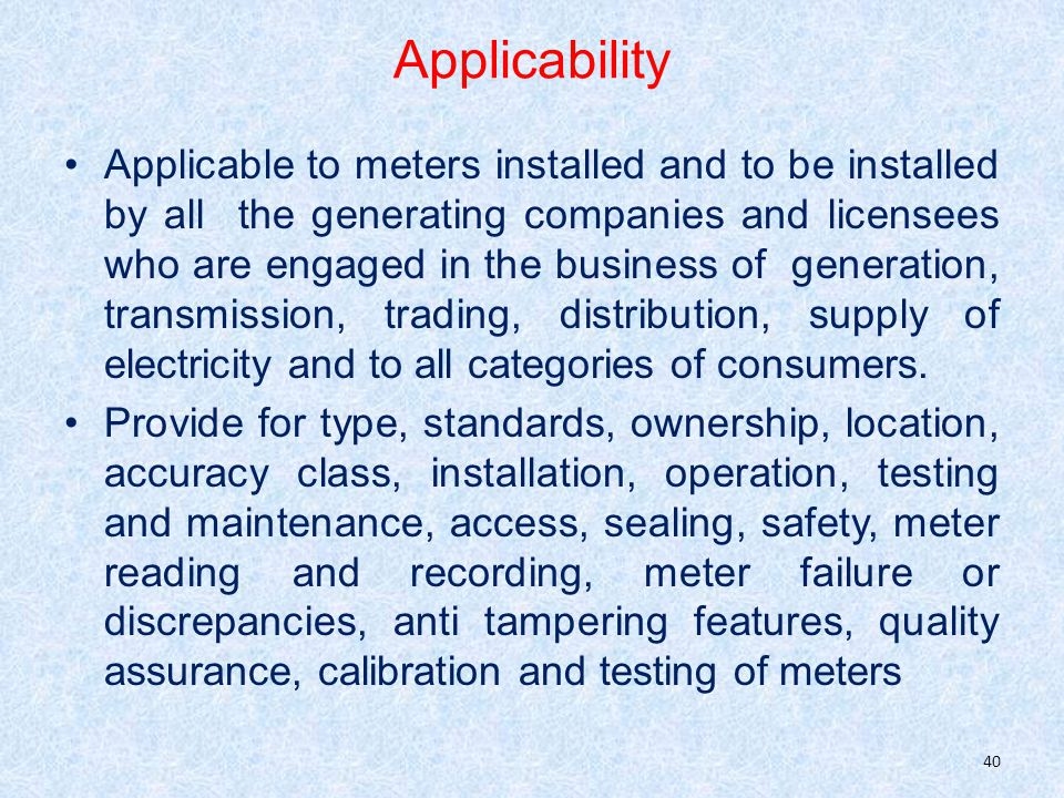 Applicability Applicable to meters installed and to be installed by all the generating companies and licensees who are engaged in the business of generation, transmission, trading, distribution, supply of electricity and to all categories of consumers.