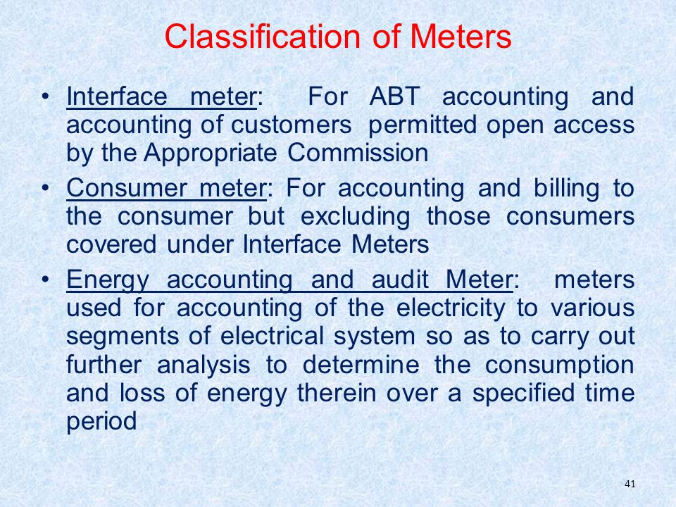 Classification of Meters Interface meter: For ABT accounting and accounting of customers permitted open access by the Appropriate Commission Consumer meter: For accounting and billing to the consumer but excluding those consumers covered under Interface Meters Energy accounting and audit Meter: meters used for accounting of the electricity to various segments of electrical system so as to carry out further analysis to determine the consumption and loss of energy therein over a specified time period 41
