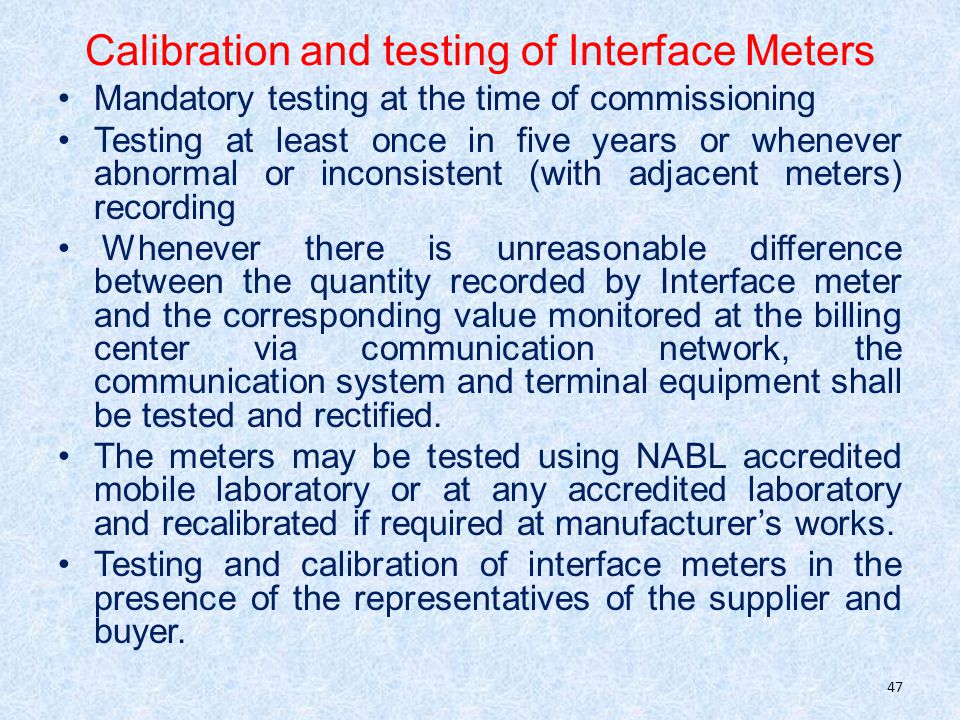 Calibration and testing of Interface Meters Mandatory testing at the time of commissioning Testing at least once in five years or whenever abnormal or inconsistent (with adjacent meters) recording Whenever there is unreasonable difference between the quantity recorded by Interface meter and the corresponding value monitored at the billing center via communication network, the communication system and terminal equipment shall be tested and rectified.