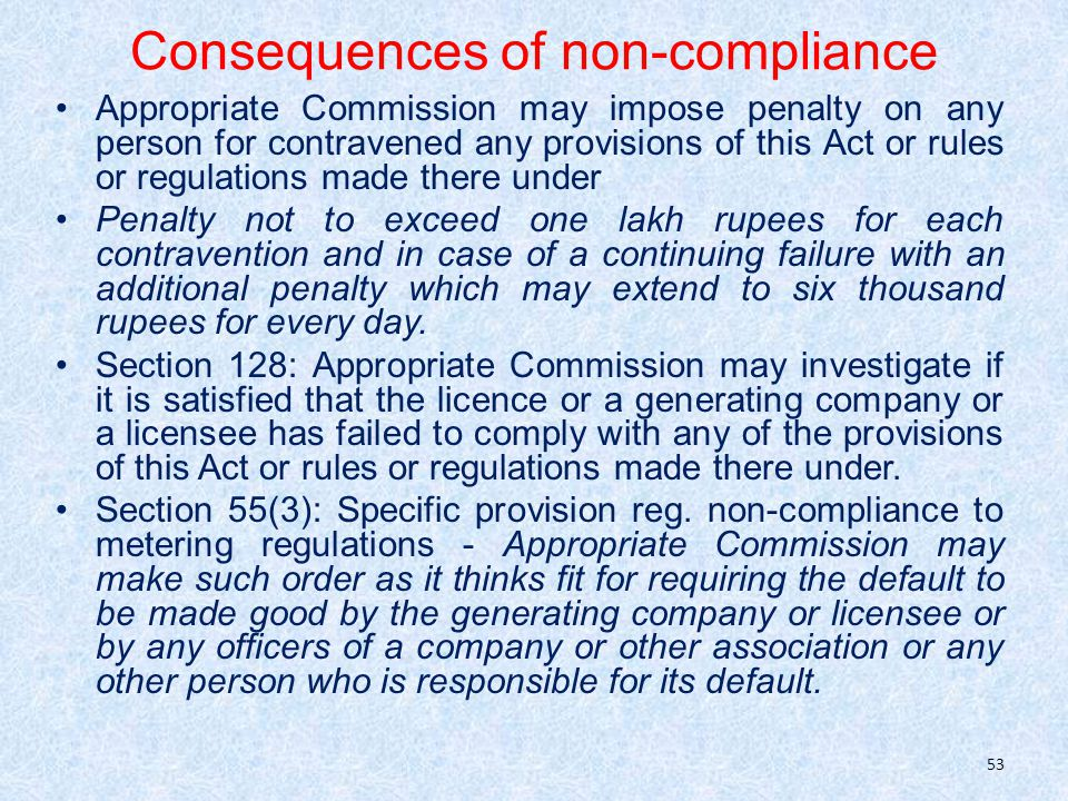 Consequences of non-compliance Appropriate Commission may impose penalty on any person for contravened any provisions of this Act or rules or regulations made there under Penalty not to exceed one lakh rupees for each contravention and in case of a continuing failure with an additional penalty which may extend to six thousand rupees for every day.