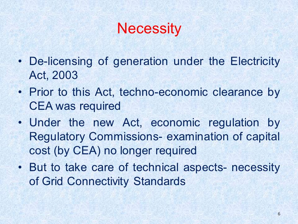 Necessity De-licensing of generation under the Electricity Act, 2003 Prior to this Act, techno-economic clearance by CEA was required Under the new Act, economic regulation by Regulatory Commissions- examination of capital cost (by CEA) no longer required But to take care of technical aspects- necessity of Grid Connectivity Standards 6