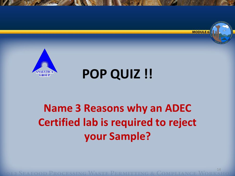 14 POP QUIZ !! Name 3 Reasons why an ADEC Certified lab is required to reject your Sample?