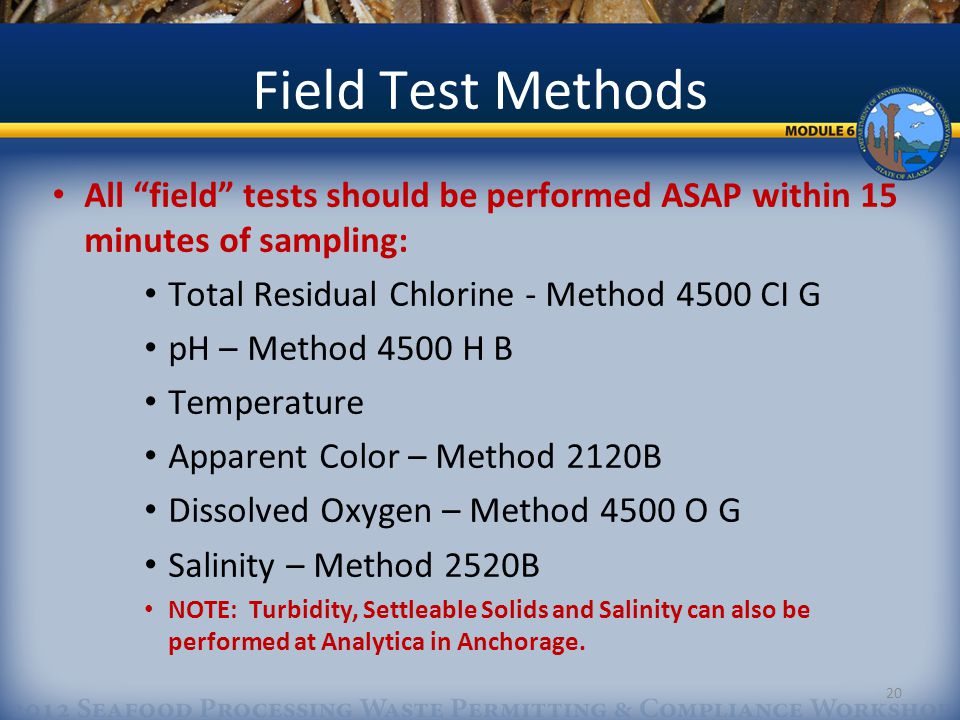20 Field Test Methods All field tests should be performed ASAP within 15 minutes of sampling: Total Residual Chlorine - Method 4500 CI G pH – Method 4500 H B Temperature Apparent Color – Method 2120B Dissolved Oxygen – Method 4500 O G Salinity – Method 2520B NOTE: Turbidity, Settleable Solids and Salinity can also be performed at Analytica in Anchorage.