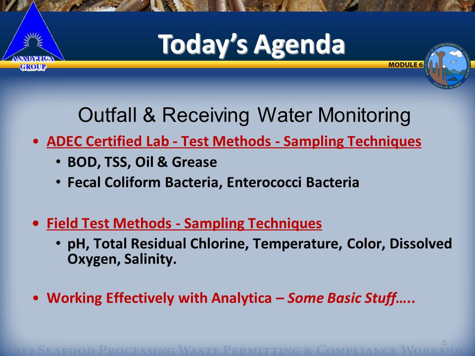 5 Outfall & Receiving Water Monitoring ADEC Certified Lab - Test Methods - Sampling Techniques BOD, TSS, Oil & Grease Fecal Coliform Bacteria, Enterococci Bacteria Field Test Methods - Sampling Techniques pH, Total Residual Chlorine, Temperature, Color, Dissolved Oxygen, Salinity.