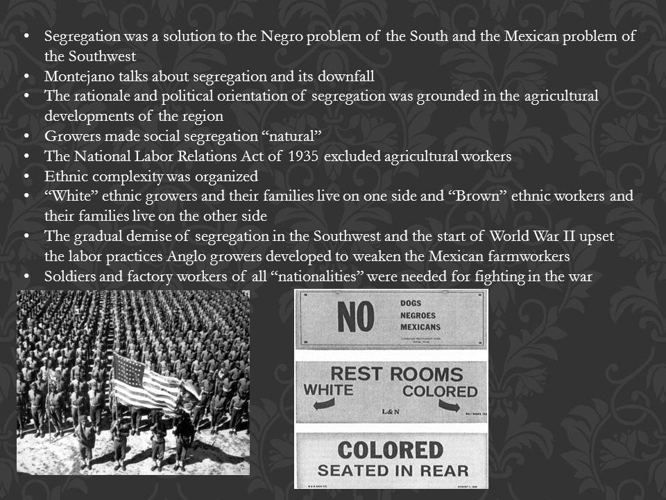 Segregation was a solution to the Negro problem of the South and the Mexican problem of the Southwest Montejano talks about segregation and its downfa