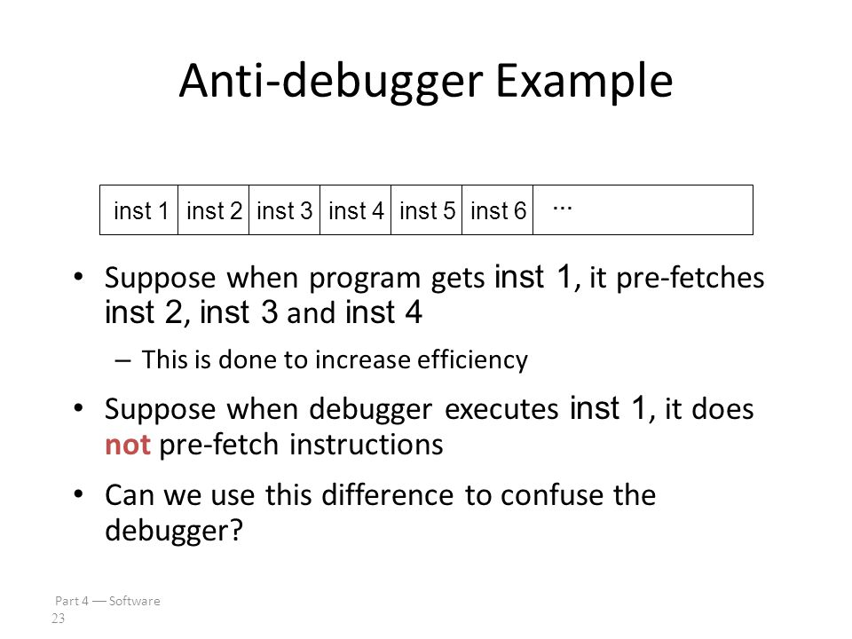 Part 4  Software 22 Anti-debugging IsDebuggerPresent() Can also monitor for – Use of debug registers – Inserted breakpoints Debuggers don't handle threads well – Interacting threads may confuse debugger – And therefore, confuse attacker Many other debugger-unfriendly tricks – See next slide for one example