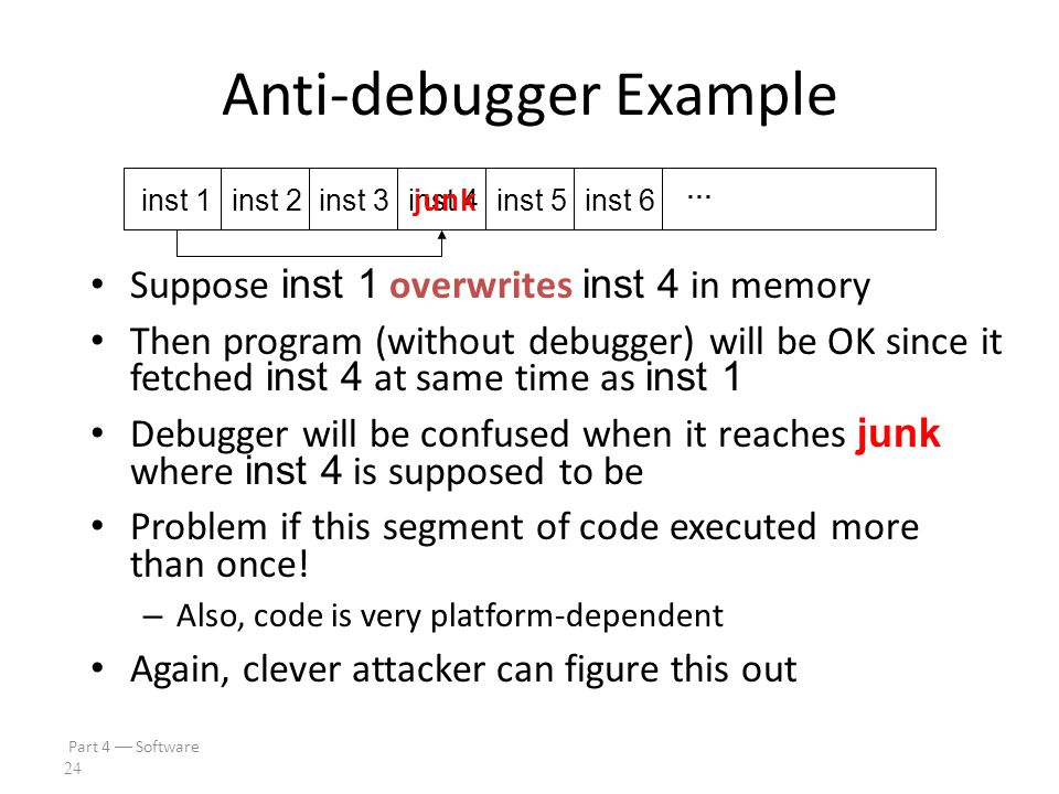 Part 4  Software 23 Anti-debugger Example Suppose when program gets inst 1, it pre-fetches inst 2, inst 3 and inst 4 – This is done to increase effic