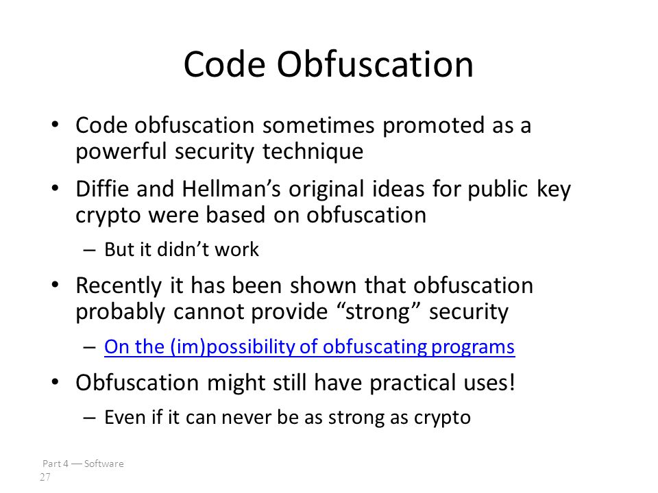 Part 4  Software 26 Code Obfuscation Goal is to make code hard to understand – Opposite of good software engineering! – Simple example: spaghetti cod