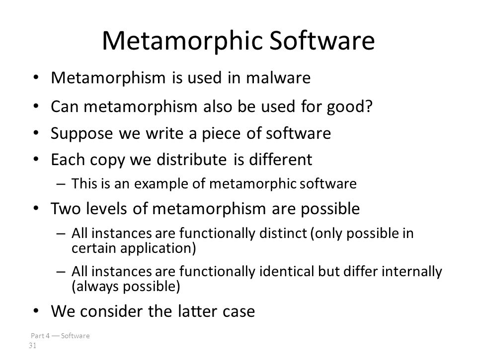 Part 4  Software 30 Software Cloning Suppose we write a piece of software We then distribute an identical copy (or clone) to each customers If an attack is found on one copy, the same attack works on all copies This approach has no resistance to break once, break everywhere (BOBE) This is the usual situation in software development