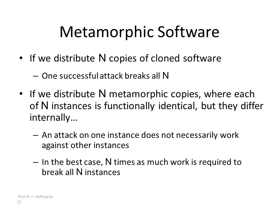 Part 4  Software 31 Metamorphic Software Metamorphism is used in malware Can metamorphism also be used for good? Suppose we write a piece of software