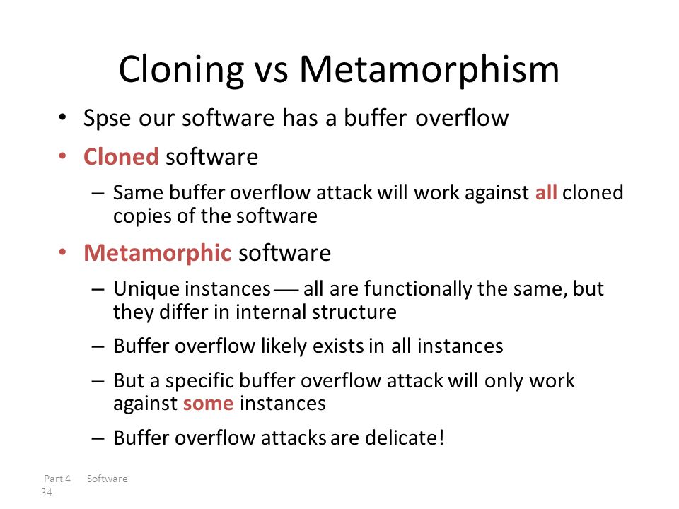 Part 4  Software 33 Metamorphic Software We cannot prevent SRE attacks The best we can hope for is BOBE resistance Metamorphism can improve BOBE resistance Consider the analogy to genetic diversity – If all plants in a field are genetically identical, one disease can kill all of the plants – If the plants in a field are genetically diverse, one disease can only kill some of the plants