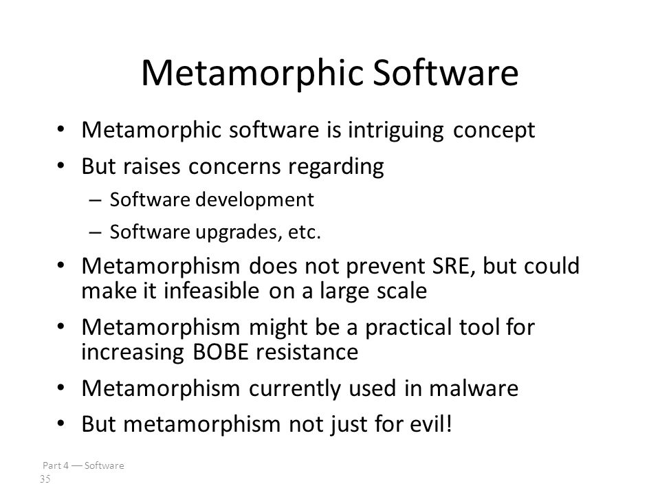 Part 4  Software 34 Cloning vs Metamorphism Spse our software has a buffer overflow Cloned software – Same buffer overflow attack will work against a