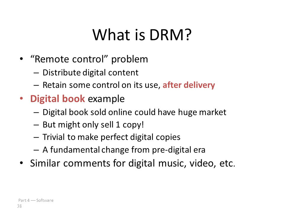 Part 4  Software 37 Digital Rights Management DRM is a good example of limitations of doing security in software We'll discuss – What is DRM.
