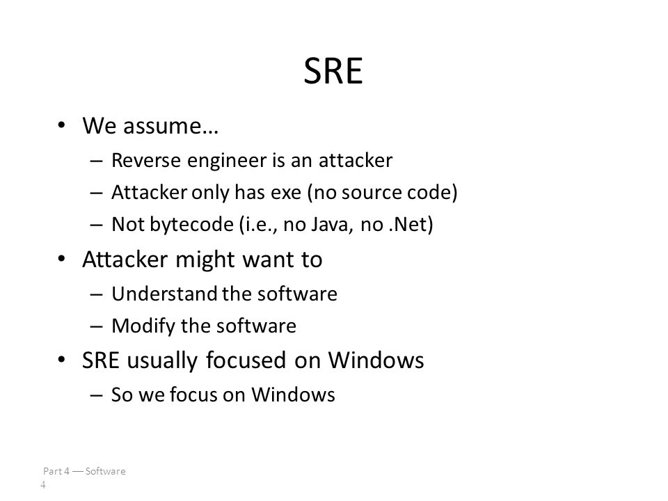 Part 4  Software 3 SRE Software Reverse Engineering – Also known as Reverse Code Engineering (RCE) – Or simply reversing Can be used for good...