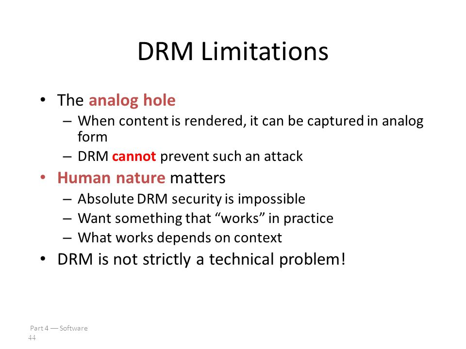 Part 4  Software 43 Current State of DRM At best, security by obscurity – A derogatory term in security Secret designs – In violation of Kerckhoffs Principle Over-reliance on crypto – Whoever thinks his problem can be solved using cryptography, doesn't understand his problem and doesn't understand cryptography.  Attributed by Roger Needham and Butler Lampson to each other