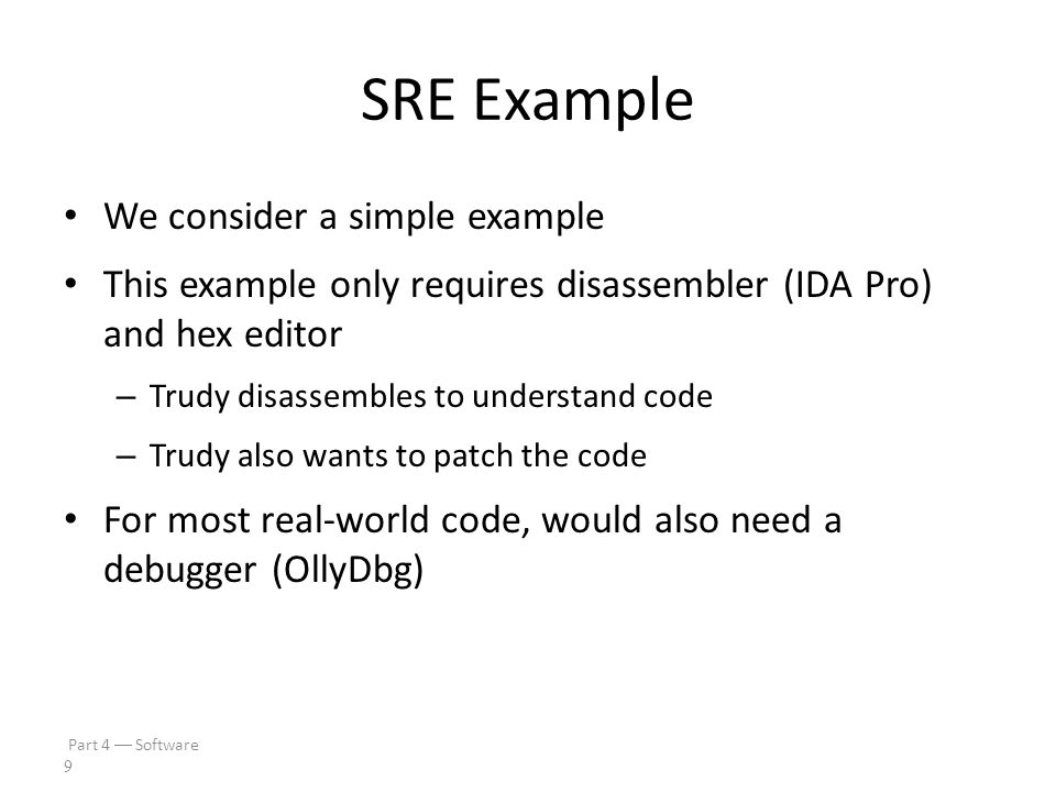 Part 4  Software 8 SRE Necessary Skills Working knowledge of target assembly code Experience with the tools – IDA Pro  sophisticated and complex – OllyDbg  best choice for this class Knowledge of Windows Portable Executable (PE) file format Boundless patience and optimism SRE is a tedious, labor-intensive process!