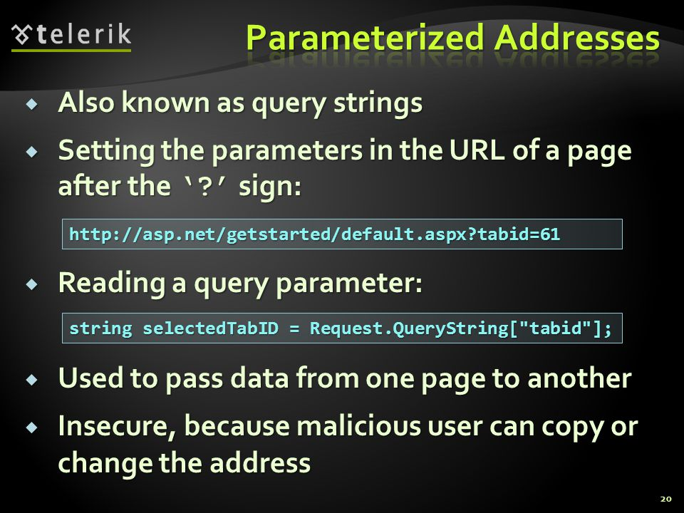  Also known as query strings  Setting the parameters in the URL of a page after the ' ' sign:  Reading a query parameter:  Used to pass data from one page to another  Insecure, because malicious user can copy or change the address string selectedTabID = Request.QueryString[ tabid ]; http://asp.net/getstarted/default.aspx tabid=61 20