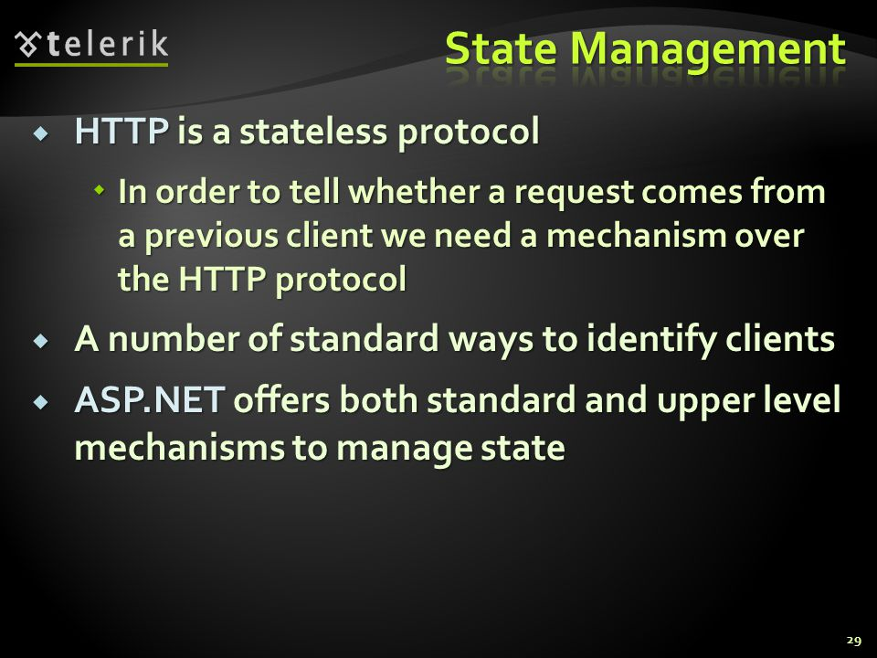  HTTP is a stateless protocol  In order to tell whether a request comes from a previous client we need a mechanism over the HTTP protocol  A number of standard ways to identify clients  ASP.NET offers both standard and upper level mechanisms to manage state 29
