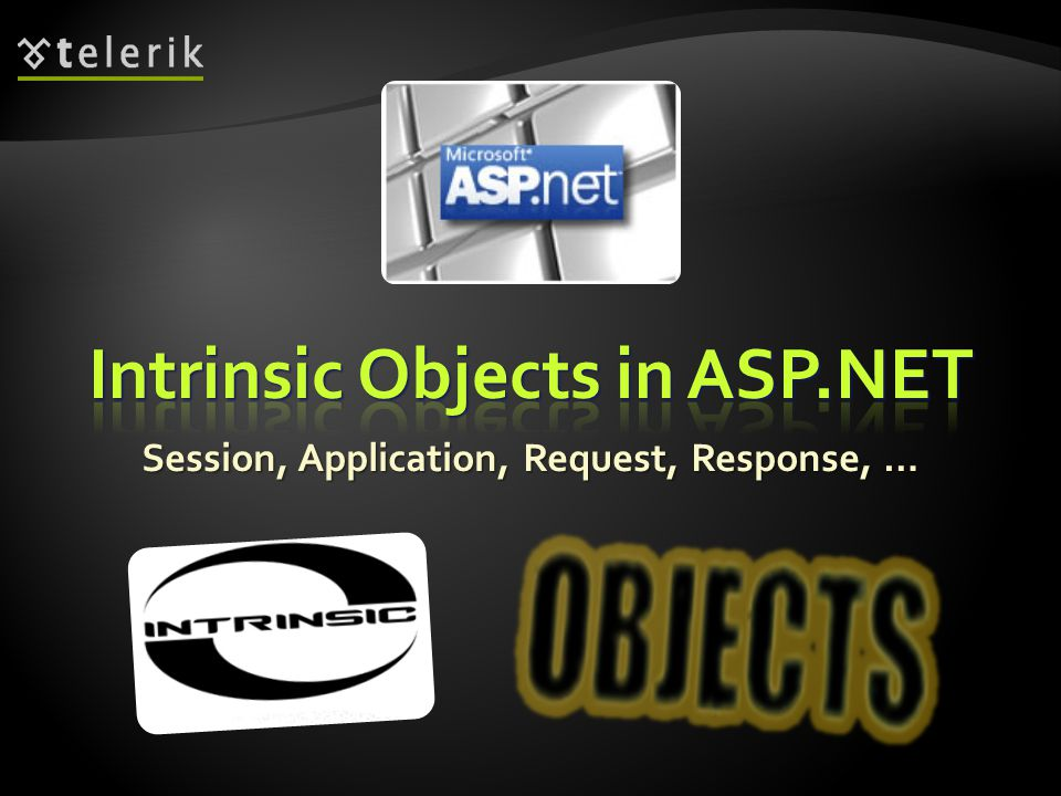  Intrinsic Objects in ASP.NET are available in the context of any Page or Control  Application ( HttpApplication class)  Session ( HttpSession class)  Request ( HttpRequest class)  Response ( HttpResponse class)  Server ( HttpServerUtility class)  Context ( HttpContext class)  Cache ( System.Web.Caching.Cache class) 4