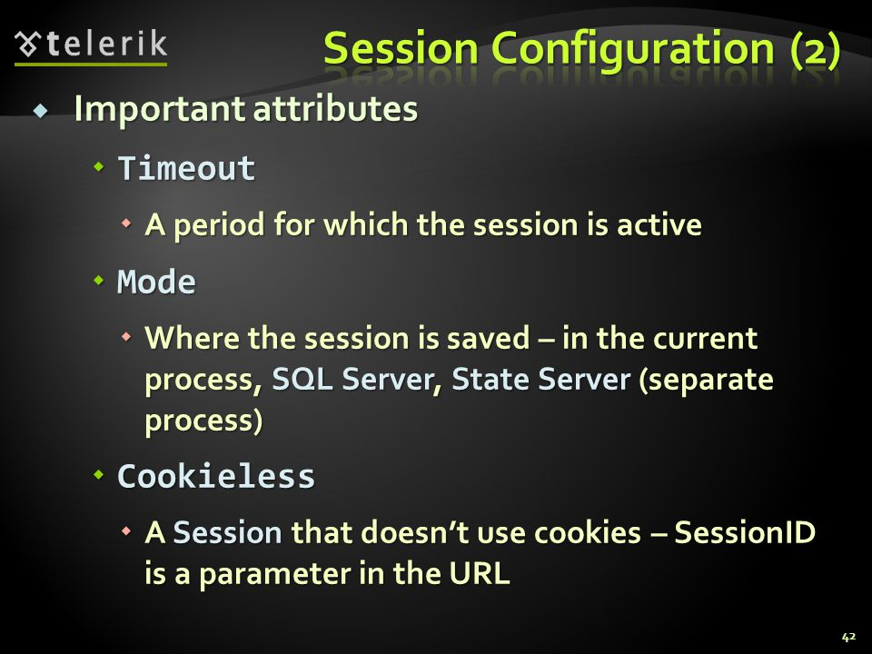  Important attributes  Timeout  A period for which the session is active  Mode  Where the session is saved – in the current process, SQL Server, State Server (separate process)  Cookieless  A Session that doesn't use cookies – SessionID is a parameter in the URL 42