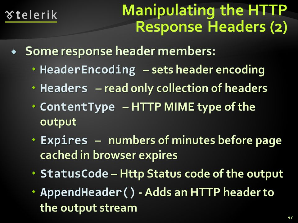Manipulating the HTTP Response Headers (2)  Some response header members:  HeaderEncoding – sets header encoding  Headers – read only collection of headers  ContentType – HTTP MIME type of the output  Expires – numbers of minutes before page cached in browser expires  StatusCode – Http Status code of the output  AppendHeader() - Adds an HTTP header to the output stream 47