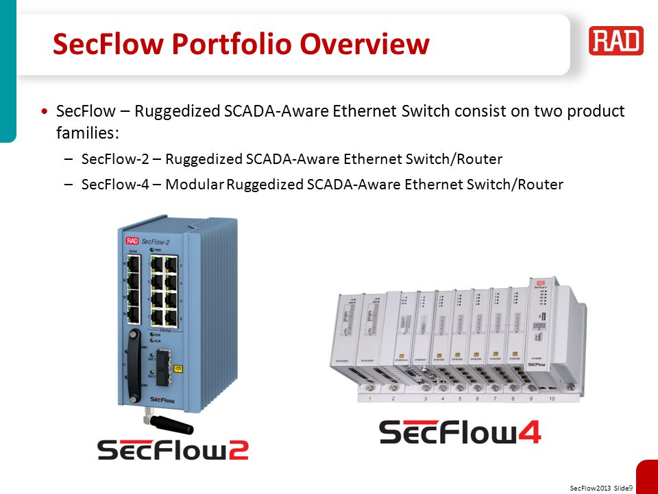 SecFlow2013 Slide 10 SecFlow Main Features Industrial Design Harsh environmental DIN-rail mount IP 30 -40°C to +75°C w/o fans EMI immunity IEC 61850-3 IEEE 1613 EN 50121-4 Multiservice Gateway Utilize both Ethernet ports and Serial interfaces Serial Tunneling or Service translation IEC101 to IEC104 Integrated Security L-2/3/4 ACL MAC/IP filtering per port SCADA-Aware firewall L2/L3 VPN w/IPsec 802.1X RADIUS/TACACS Resiliency Ethernet rings per ITU-T G.8032 RSTP, MSTP Cellular 2G/3G modem uplink for maximum service continuation