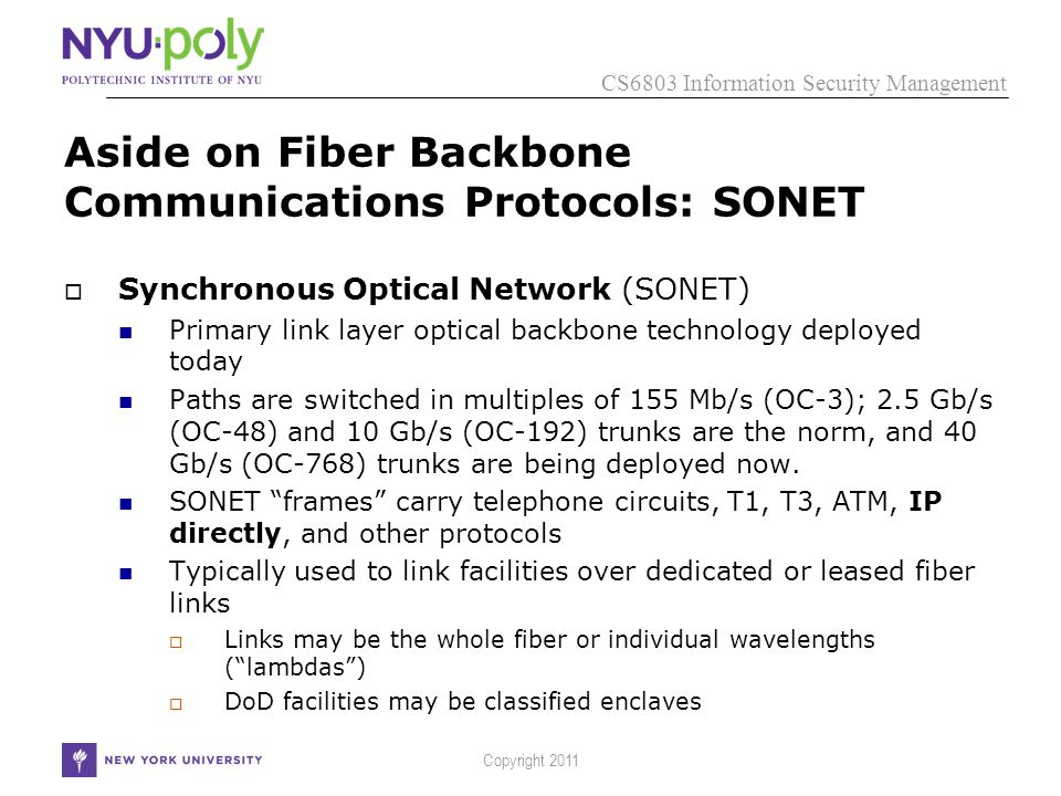 CS6803 Information Security Management Copyright 2011 Aside on Fiber Backbone Communications Protocols: SONET  Synchronous Optical Network (SONET) Primary link layer optical backbone technology deployed today Paths are switched in multiples of 155 Mb/s (OC-3); 2.5 Gb/s (OC-48) and 10 Gb/s (OC-192) trunks are the norm, and 40 Gb/s (OC-768) trunks are being deployed now.