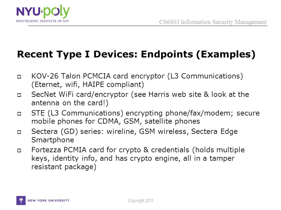 CS6803 Information Security Management Copyright 2011 Recent Type I Devices: Endpoints (Examples)  KOV-26 Talon PCMCIA card encryptor (L3 Communications) (Eternet, wifi, HAIPE compliant)  SecNet WiFi card/encryptor (see Harris web site & look at the antenna on the card!)  STE (L3 Communications) encrypting phone/fax/modem; secure mobile phones for CDMA, GSM, satellite phones  Sectera (GD) series: wireline, GSM wireless, Sectera Edge Smartphone  Fortezza PCMIA card for crypto & credentials (holds multiple keys, identity info, and has crypto engine, all in a tamper resistant package)