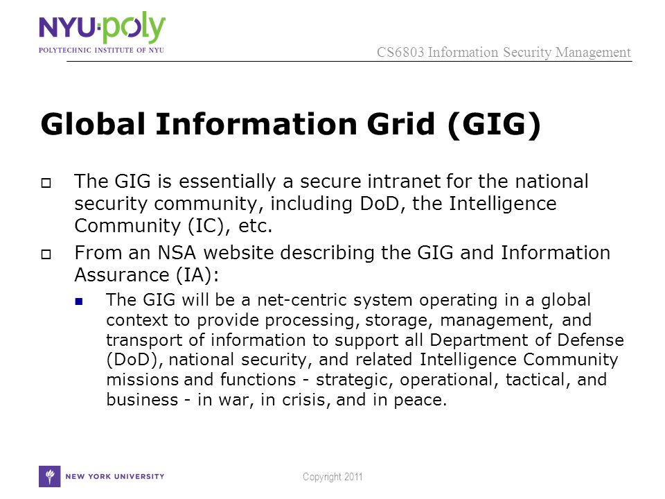 CS6803 Information Security Management Copyright 2011 Global Information Grid (GIG)  The GIG is essentially a secure intranet for the national security community, including DoD, the Intelligence Community (IC), etc.