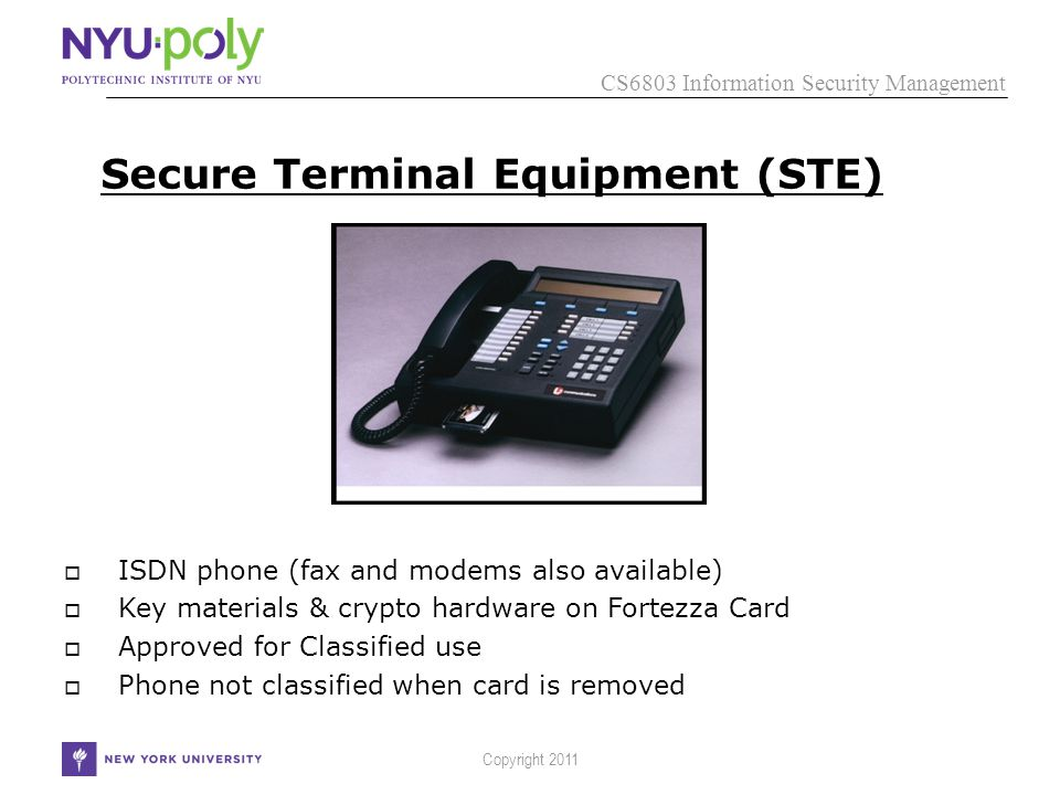 CS6803 Information Security Management Copyright 2011 Secure Terminal Equipment (STE)  ISDN phone (fax and modems also available)  Key materials & crypto hardware on Fortezza Card  Approved for Classified use  Phone not classified when card is removed