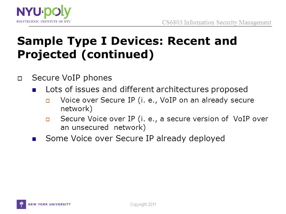 CS6803 Information Security Management Copyright 2011 Sample Type I Devices: Recent and Projected (continued)  Secure VoIP phones Lots of issues and different architectures proposed  Voice over Secure IP (i.