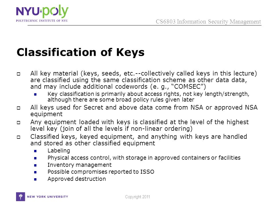 CS6803 Information Security Management Copyright 2011 Classification of Keys  All key material (keys, seeds, etc.--collectively called keys in this lecture) are classified using the same classification scheme as other data data, and may include additional codewords (e.