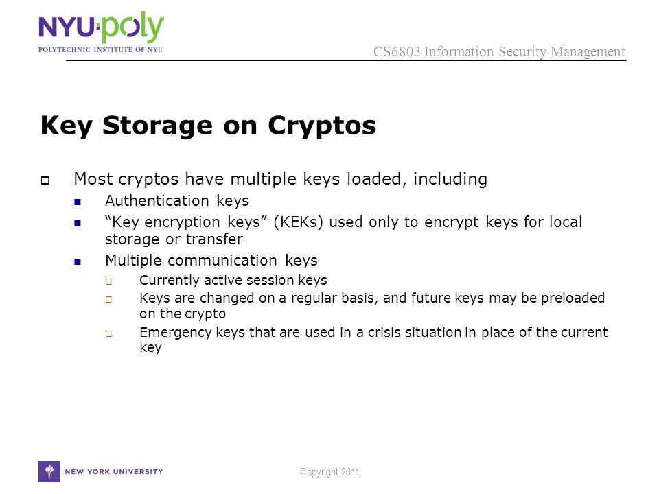 CS6803 Information Security Management Copyright 2011 Key Storage on Cryptos  Most cryptos have multiple keys loaded, including Authentication keys Key encryption keys (KEKs) used only to encrypt keys for local storage or transfer Multiple communication keys  Currently active session keys  Keys are changed on a regular basis, and future keys may be preloaded on the crypto  Emergency keys that are used in a crisis situation in place of the current key