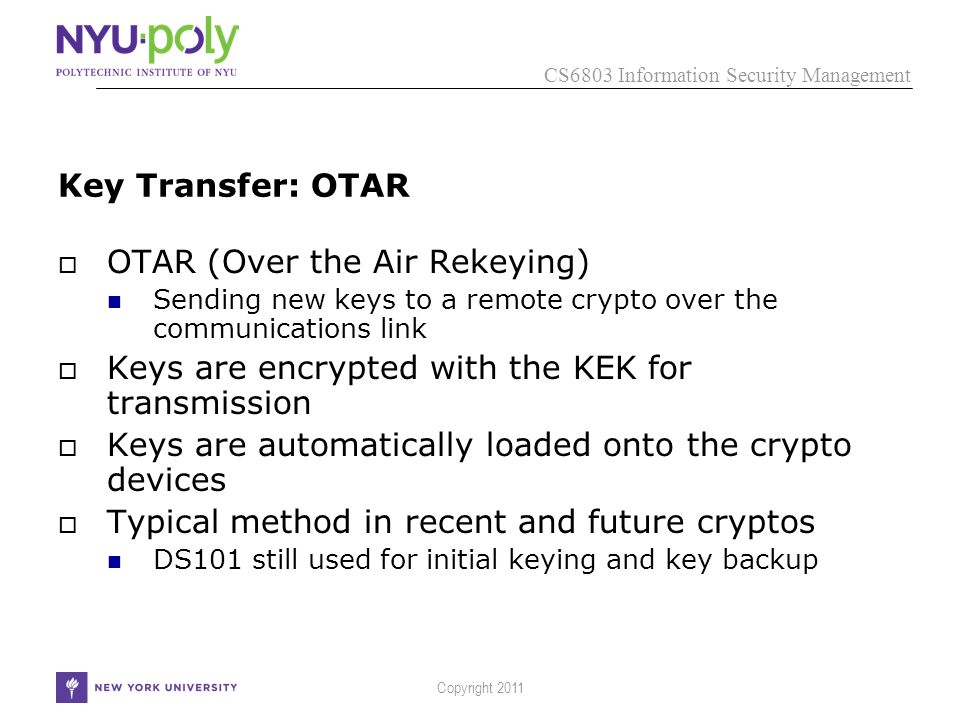 CS6803 Information Security Management Copyright 2011 Key Transfer: OTAR  OTAR (Over the Air Rekeying) Sending new keys to a remote crypto over the communications link  Keys are encrypted with the KEK for transmission  Keys are automatically loaded onto the crypto devices  Typical method in recent and future cryptos DS101 still used for initial keying and key backup