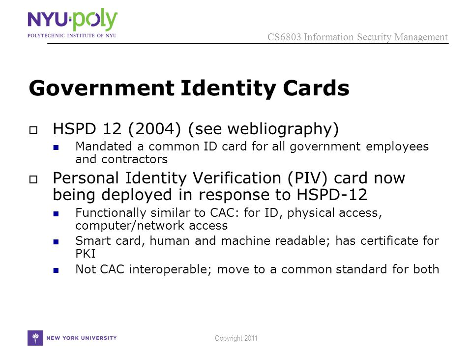 CS6803 Information Security Management Government Identity Cards  HSPD 12 (2004) (see webliography) Mandated a common ID card for all government employees and contractors  Personal Identity Verification (PIV) card now being deployed in response to HSPD-12 Functionally similar to CAC: for ID, physical access, computer/network access Smart card, human and machine readable; has certificate for PKI Not CAC interoperable; move to a common standard for both Copyright 2011