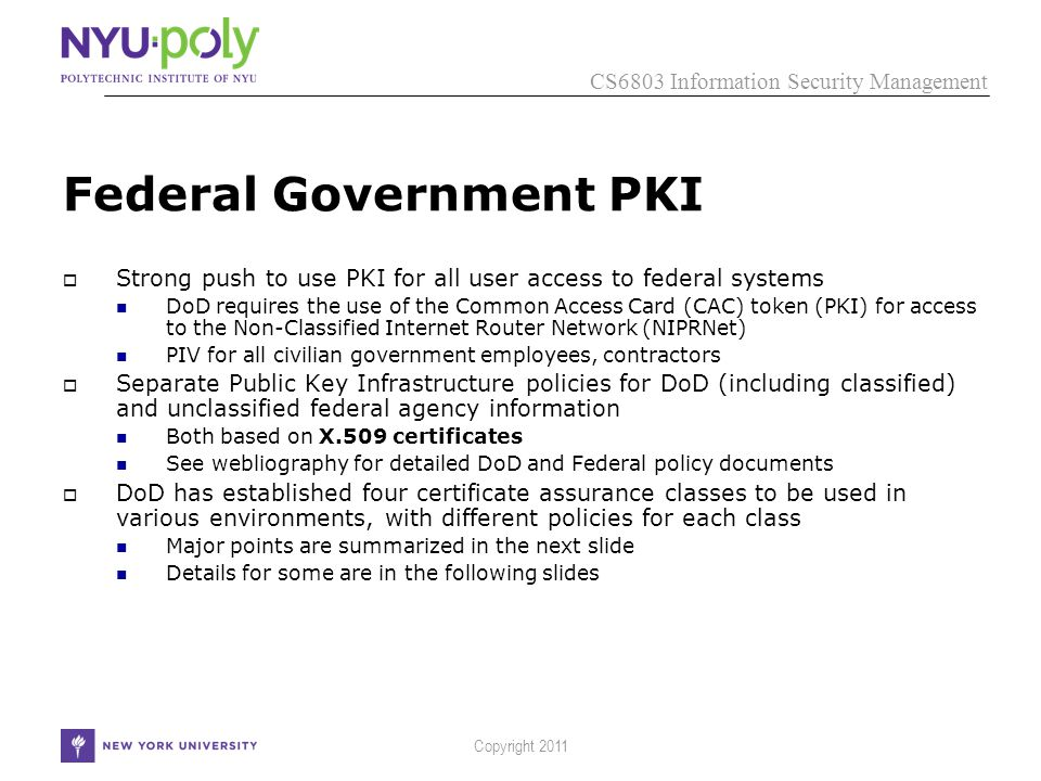 CS6803 Information Security Management Copyright 2011 Federal Government PKI  Strong push to use PKI for all user access to federal systems DoD requires the use of the Common Access Card (CAC) token (PKI) for access to the Non-Classified Internet Router Network (NIPRNet) PIV for all civilian government employees, contractors  Separate Public Key Infrastructure policies for DoD (including classified) and unclassified federal agency information Both based on X.509 certificates See webliography for detailed DoD and Federal policy documents  DoD has established four certificate assurance classes to be used in various environments, with different policies for each class Major points are summarized in the next slide Details for some are in the following slides