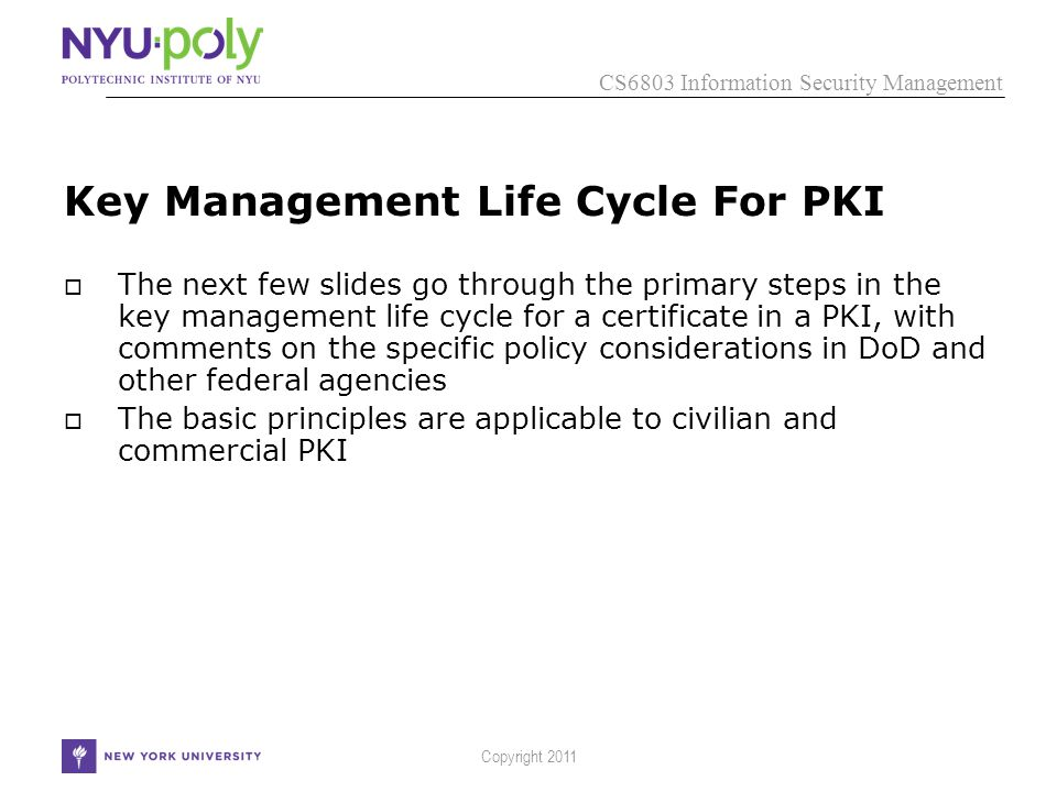 CS6803 Information Security Management Copyright 2011 Key Management Life Cycle For PKI  The next few slides go through the primary steps in the key management life cycle for a certificate in a PKI, with comments on the specific policy considerations in DoD and other federal agencies  The basic principles are applicable to civilian and commercial PKI